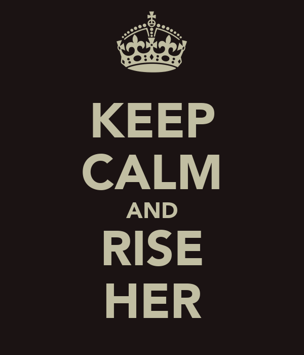 KEEP CALM AND RISE HER
