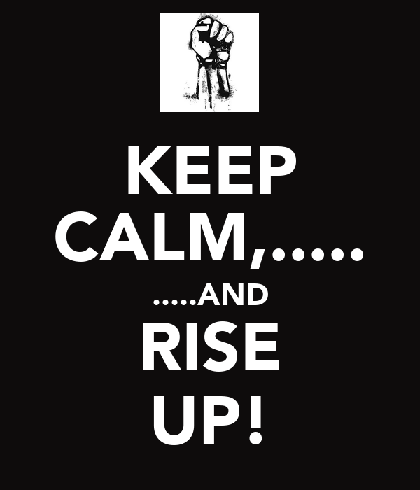 KEEP CALM,..... .....AND RISE UP!