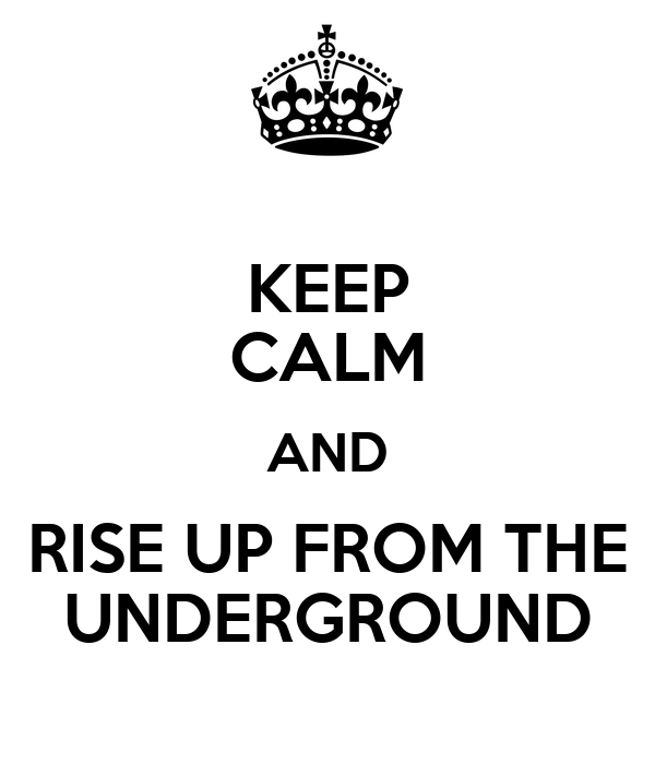 KEEP CALM AND RISE UP FROM THE UNDERGROUND