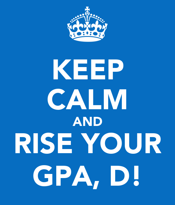 KEEP CALM AND RISE YOUR GPA, D!