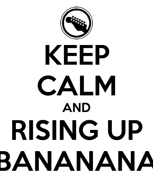 KEEP CALM AND RISING UP BANANANA