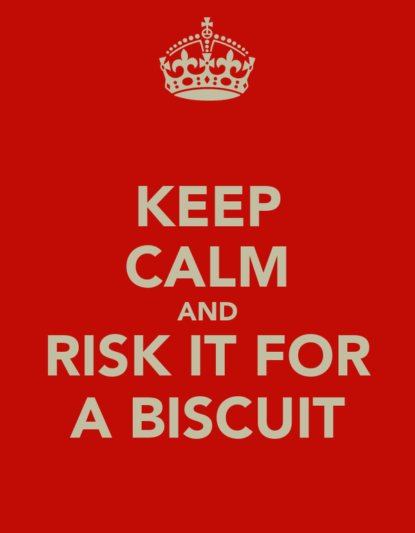 KEEP CALM AND RISK IT FOR A BISCUIT