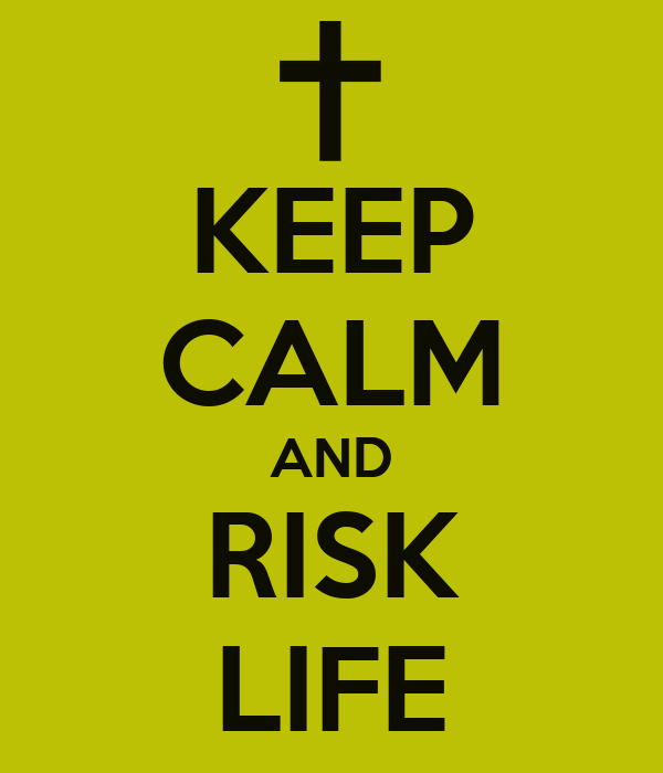 KEEP CALM AND RISK LIFE