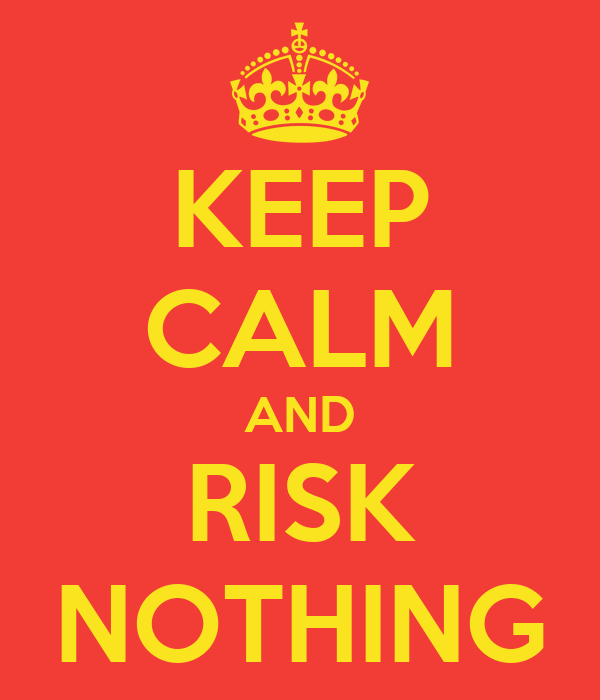 KEEP CALM AND RISK NOTHING