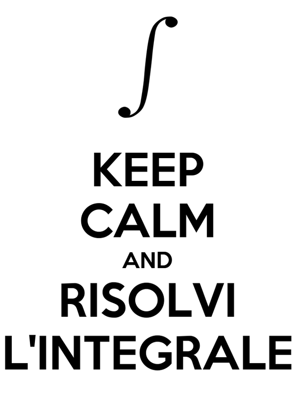 KEEP CALM AND RISOLVI L'INTEGRALE