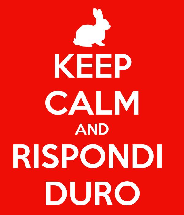 KEEP CALM AND RISPONDI  DURO