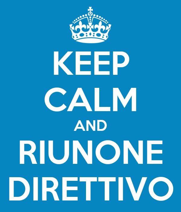 KEEP CALM AND RIUNONE DIRETTIVO