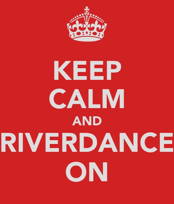 KEEP CALM AND RIVERDANCE ON