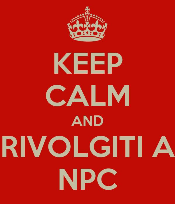 KEEP CALM AND RIVOLGITI A NPC