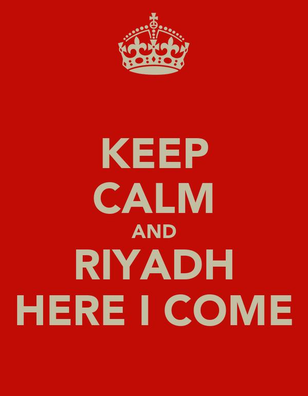 KEEP CALM AND RIYADH HERE I COME