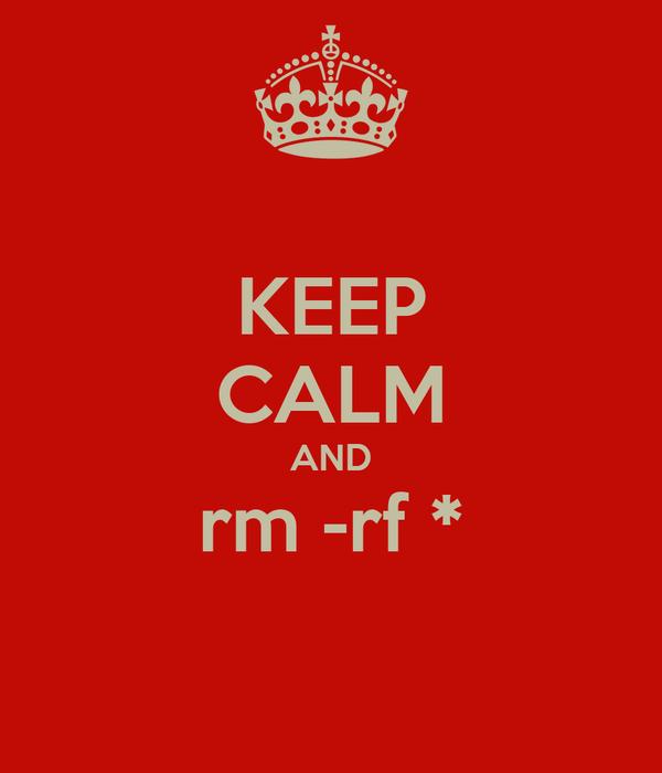 KEEP CALM AND rm -rf *