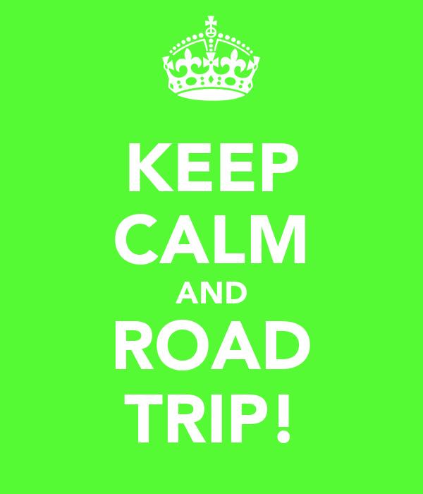 KEEP CALM AND ROAD TRIP!