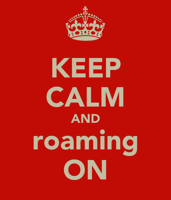 KEEP CALM AND roaming ON