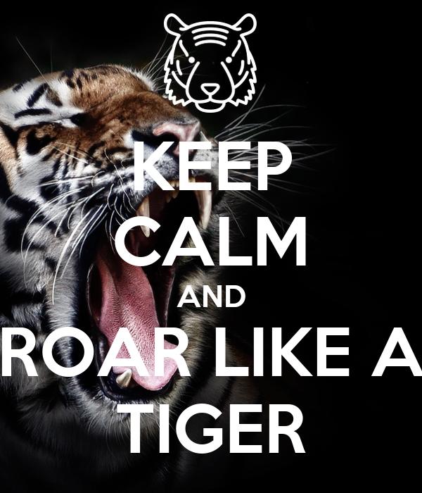 KEEP CALM AND ROAR LIKE A TIGER