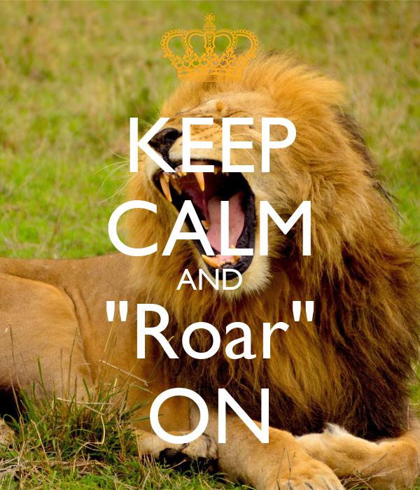 "KEEP CALM AND ""Roar"" ON"
