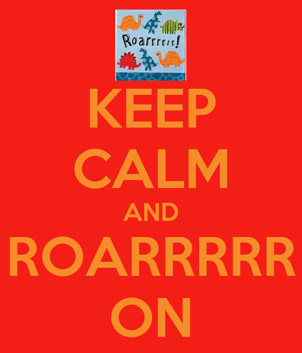 KEEP CALM AND ROARRRRR ON