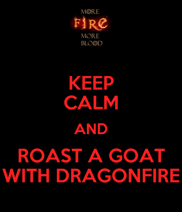 KEEP CALM AND ROAST A GOAT WITH DRAGONFIRE