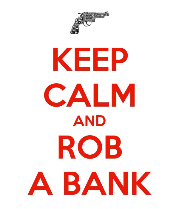KEEP CALM AND ROB A BANK