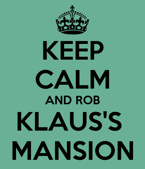 KEEP CALM AND ROB KLAUS'S  MANSION