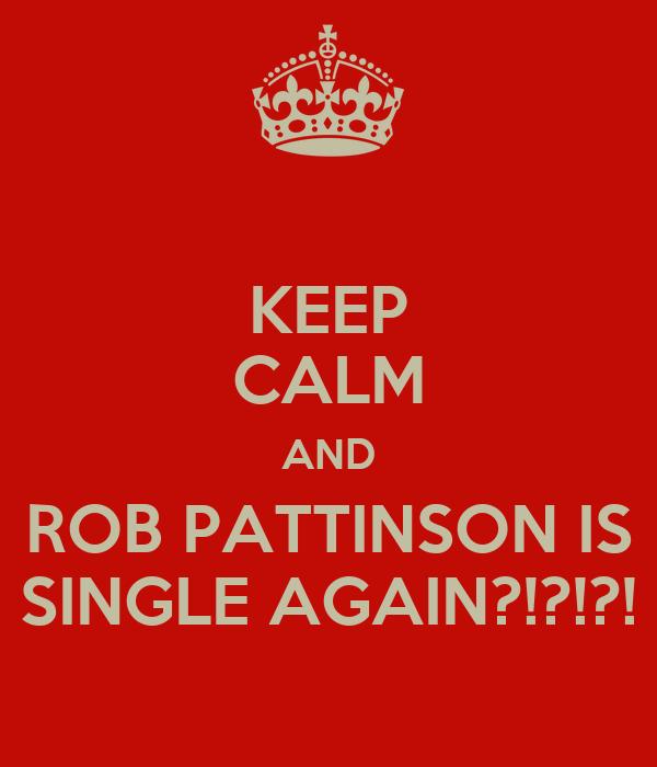 KEEP CALM AND ROB PATTINSON IS SINGLE AGAIN?!?!?!