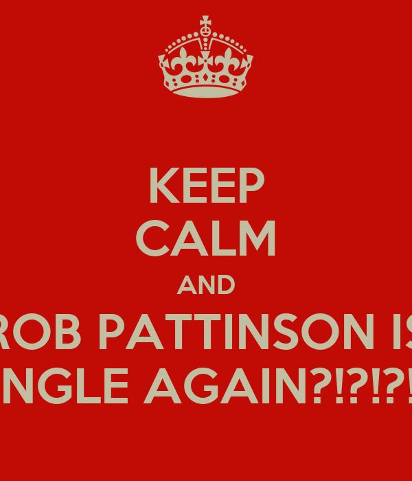 KEEP CALM AND ROB PATTINSON IS SINGLE AGAIN?!?!?!?!