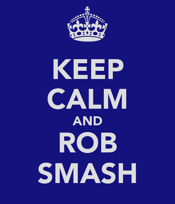 KEEP CALM AND ROB SMASH