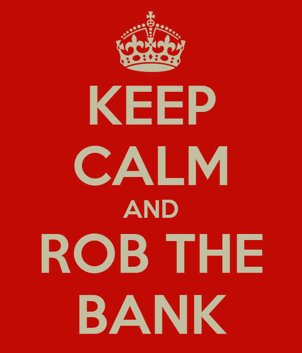 KEEP CALM AND ROB THE BANK