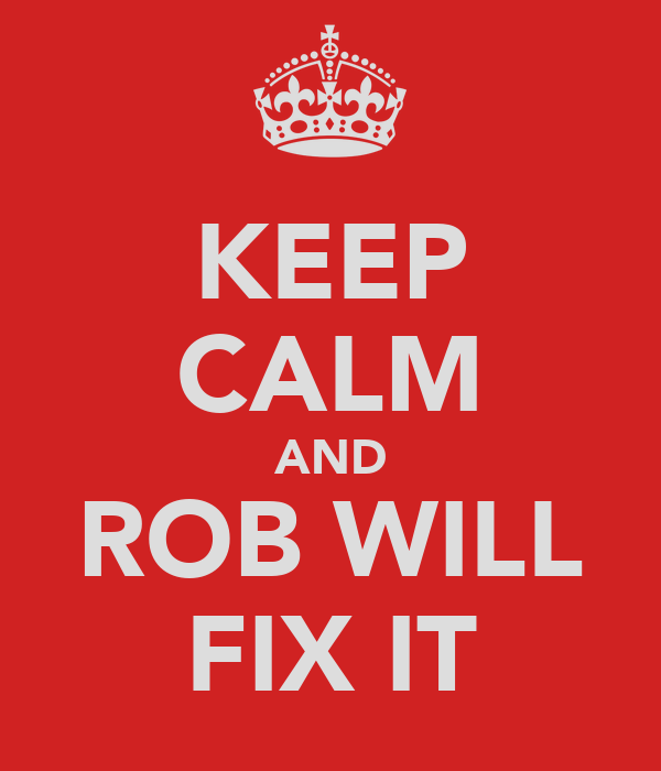 KEEP CALM AND ROB WILL FIX IT