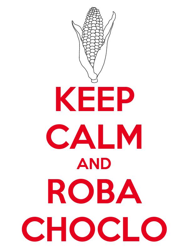 KEEP CALM AND ROBA CHOCLO