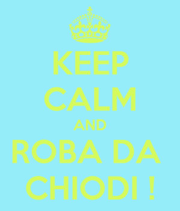 KEEP CALM AND ROBA DA  CHIODI !