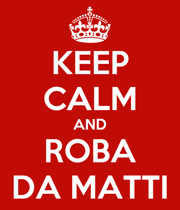 KEEP CALM AND ROBA DA MATTI