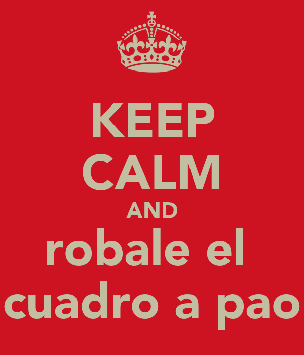 KEEP CALM AND robale el  cuadro a pao