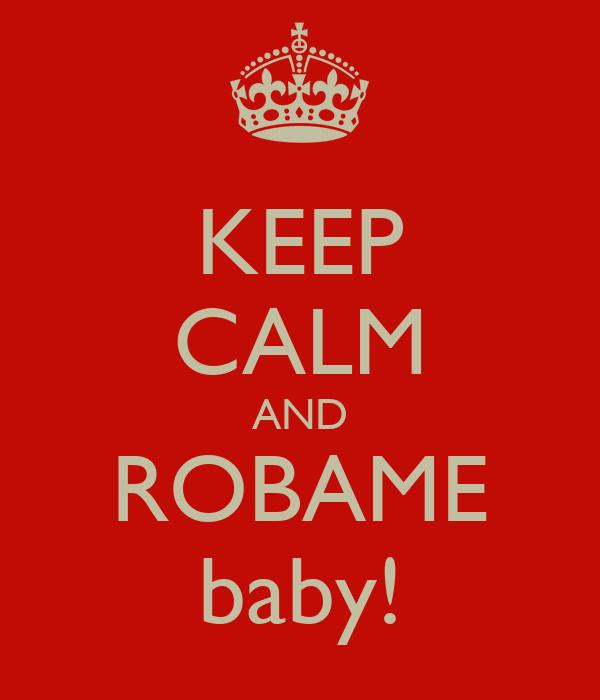 KEEP CALM AND ROBAME baby!