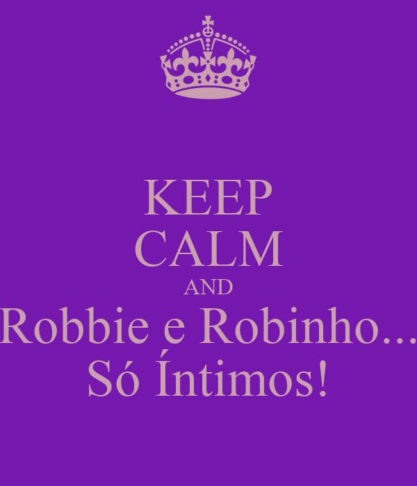 KEEP CALM AND Robbie e Robinho... Só Íntimos!