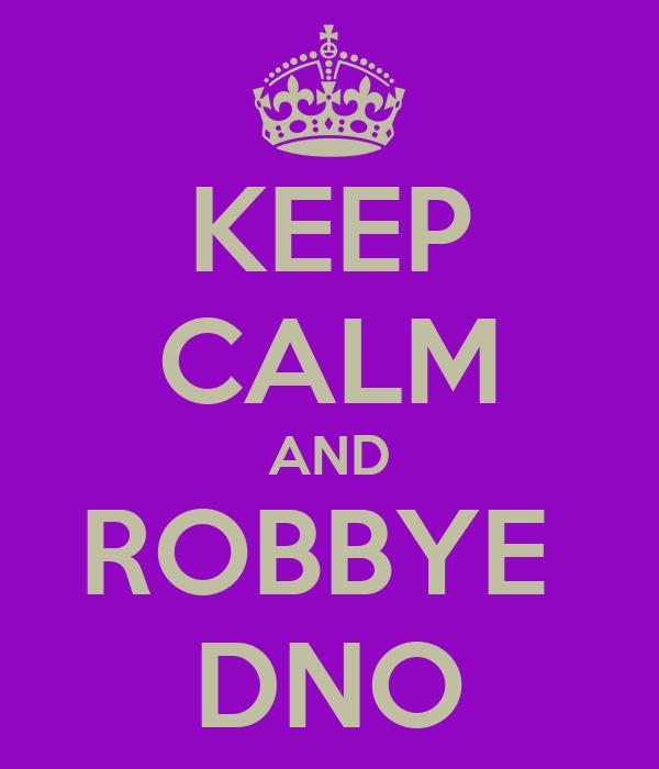 KEEP CALM AND ROBBYE  DNO