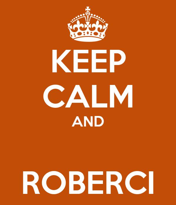 KEEP CALM AND  ROBERCI