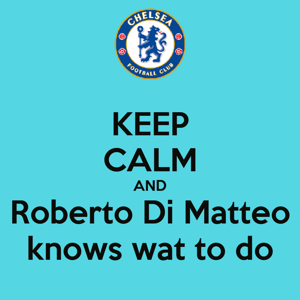 KEEP CALM AND Roberto Di Matteo knows wat to do