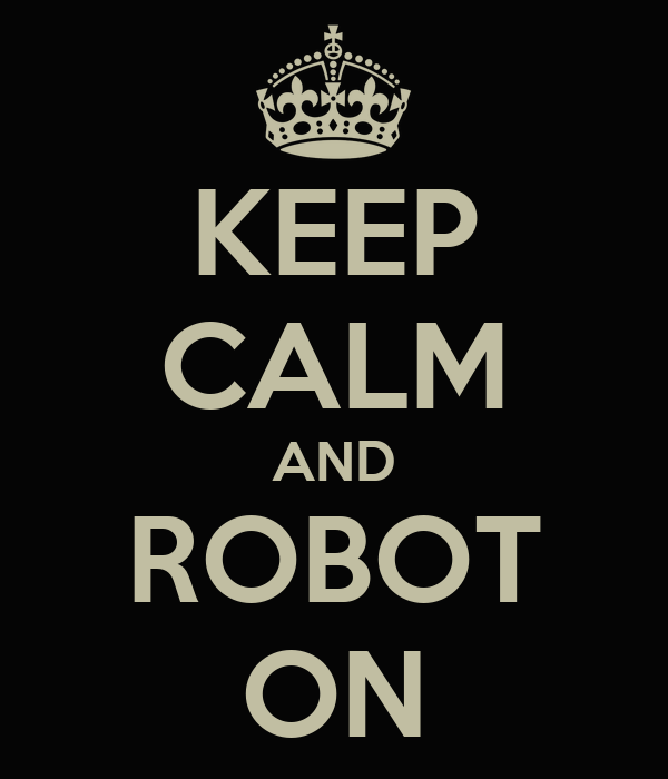 KEEP CALM AND ROBOT ON