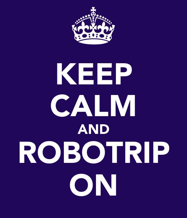 KEEP CALM AND ROBOTRIP ON