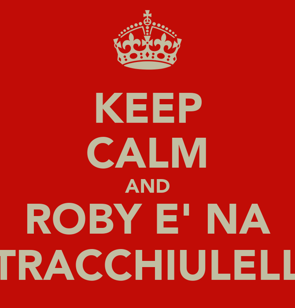 KEEP CALM AND ROBY E' NA TRACCHIULELL