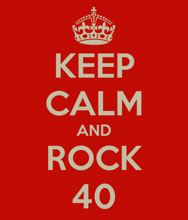 KEEP CALM AND ROCK 40