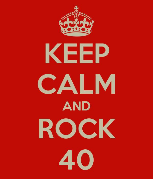 KEEP CALM AND ROCK 40