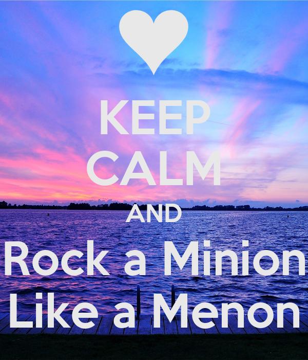 KEEP CALM AND Rock a Minion Like a Menon