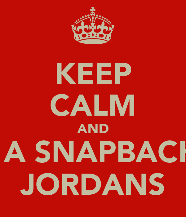 KEEP CALM AND ROCK A SNAPBACK AND JORDANS