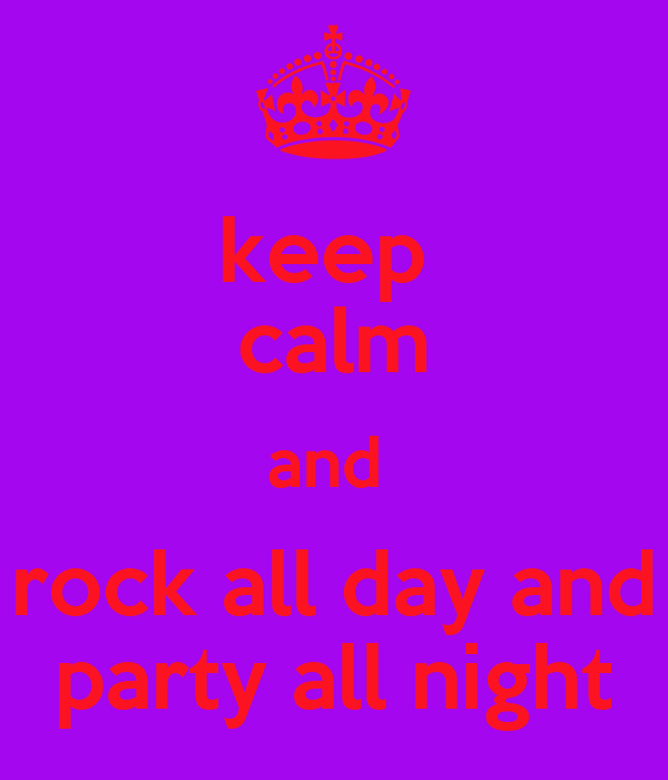 keep  calm and  rock all day and party all night