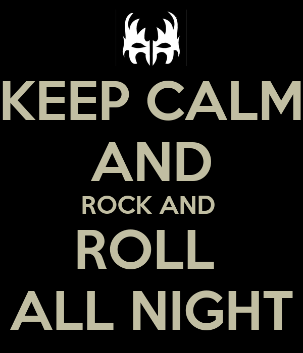 KEEP CALM AND ROCK AND  ROLL  ALL NIGHT