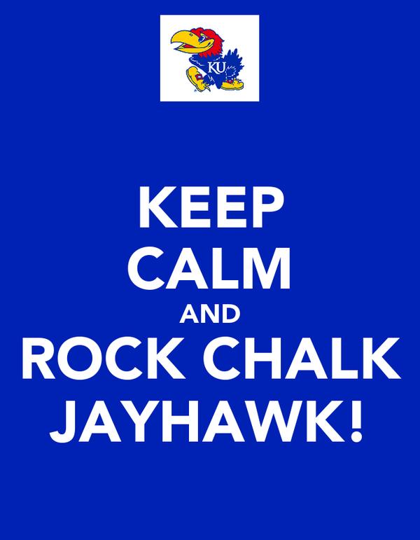 KEEP CALM AND ROCK CHALK JAYHAWK!