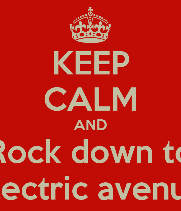 KEEP CALM AND Rock down to Electric avenue