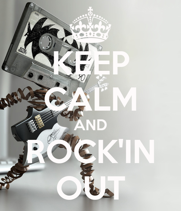 KEEP CALM AND ROCK'IN OUT