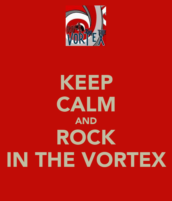 KEEP CALM AND ROCK IN THE VORTEX